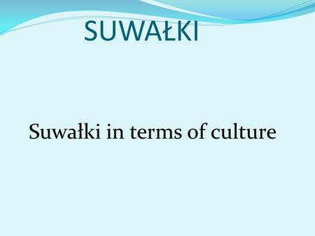 SUWAŁKI Suwałki in terms of culture. FOLKLORE Folklore in Suwalki Suwalki folklore is still alive.There are many folklore ensembles that their singing,
