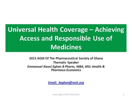 Universal Health Coverage – Achieving Access and Responsible Use of Medicines 2015 AGM Of The Pharmaceutical Society of Ghana Thematic Speaker Emmanuel.