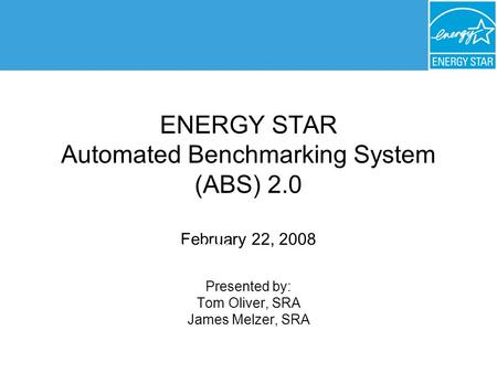 ENERGY STAR Automated Benchmarking System (ABS) 2.0 February 22, 2008 Presented by: Tom Oliver, SRA James Melzer, SRA February 22, 2008.