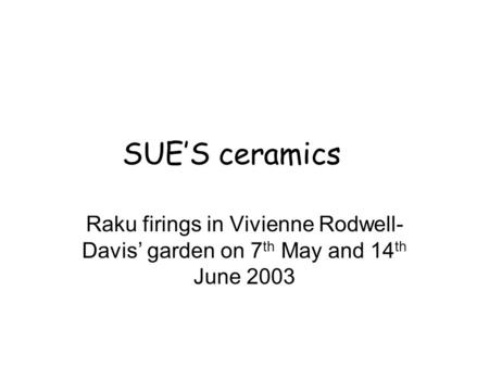 SUE'S ceramics Raku firings in Vivienne Rodwell- Davis' garden on 7 th May and 14 th June 2003.