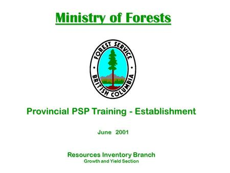 Ministry of Forests Resources Inventory Branch Growth and Yield Section Provincial PSP Training - Establishment June 2001 June 2001.