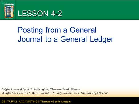 CENTURY 21 ACCOUNTING © Thomson/South-Western LESSON 4-2 Posting from a General Journal to a General Ledger Original created by M.C. McLaughlin, Thomson/South-Western.