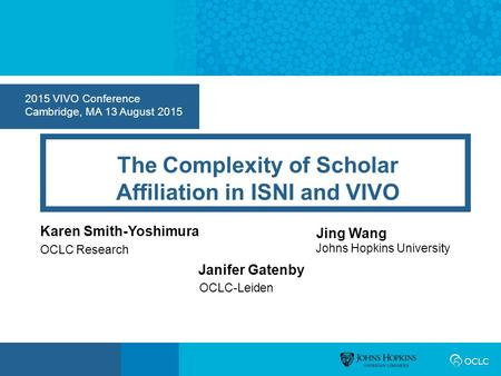 2015 VIVO Conference Cambridge, MA 13 August 2015 The Complexity of Scholar Affiliation in ISNI and VIVO Karen Smith-Yoshimura OCLC Research Jing Wang.