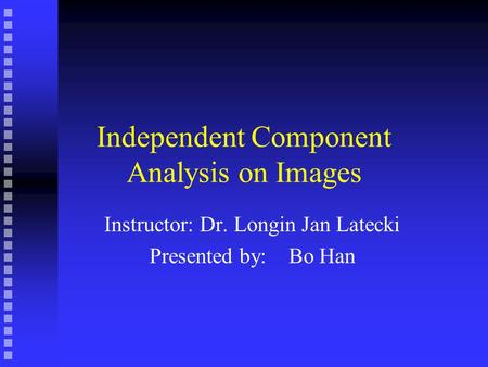 Independent Component Analysis on Images Instructor: Dr. Longin Jan Latecki Presented by: Bo Han.