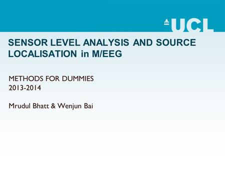 SENSOR LEVEL ANALYSIS AND SOURCE LOCALISATION in M/EEG METHODS FOR DUMMIES 2013-2014 Mrudul Bhatt & Wenjun Bai.