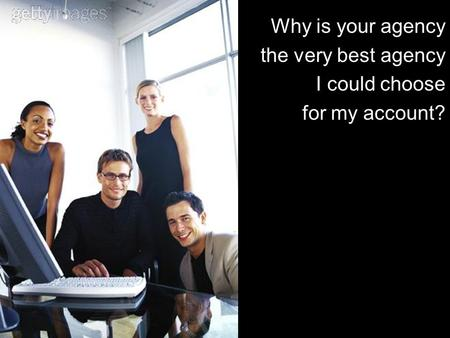 Why is your agency the very best agency I could choose for my account?