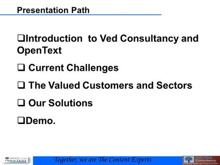 Presentation Path  Introduction to Ved Consultancy and OpenText  Current Challenges  The Valued Customers and Sectors  Our Solutions  Demo. Together,