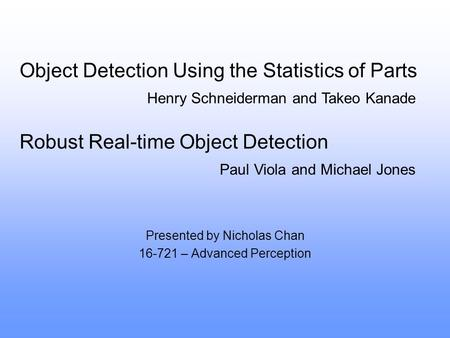 Object Detection Using the Statistics of Parts Presented by Nicholas Chan 16-721 – Advanced Perception Robust Real-time Object Detection Henry Schneiderman.