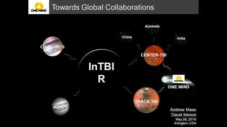 ADAPT Australia CIHR - IRCS India CENTER-TBI InTBI R Towards Global Collaborations Andrew Maas David Menon May 28, 2015 Arlington, USA ONE MIND TRACK-TBI.