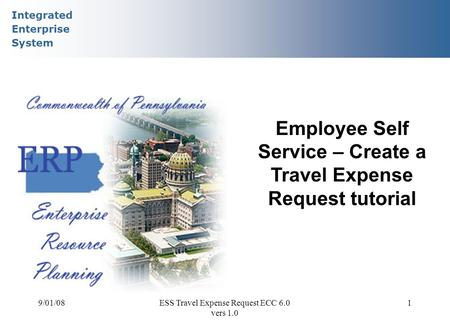 Integrated Enterprise System 9/01/08ESS Travel Expense Request ECC 6.0 vers 1.0 1 Employee Self Service – Create a Travel Expense Request tutorial.
