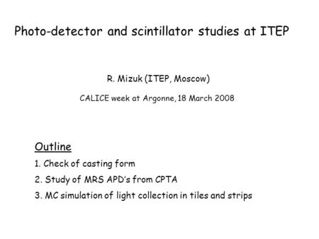 Photo-detector and scintillator studies at ITEP Outline 1. Check of casting form 2. Study of MRS APD's from CPTA 3. MC simulation of light collection in.