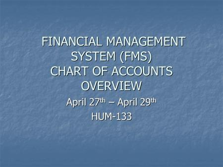 FINANCIAL MANAGEMENT SYSTEM (FMS) CHART OF ACCOUNTS OVERVIEW FINANCIAL MANAGEMENT SYSTEM (FMS) CHART OF ACCOUNTS OVERVIEW April 27 th – April 29 th HUM-133.