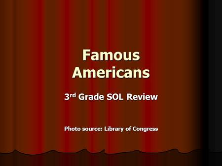 Famous Americans 3 rd Grade SOL Review Photo source: Library of Congress.