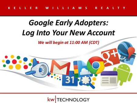 KELLER WILLIAMS REALTY Google Early Adopters: Log Into Your New Account We will begin at 11:00 AM (CDT)