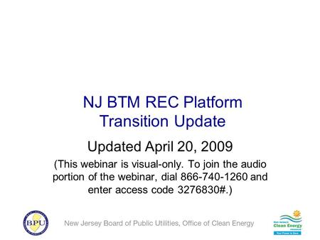 NJ BTM REC Platform Transition Update Updated April 20, 2009 (This webinar is visual-only. To join the audio portion of the webinar, dial 866-740-1260.
