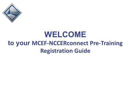WELCOME to your MCEF-NCCERconnect Pre-Training Registration Guide.