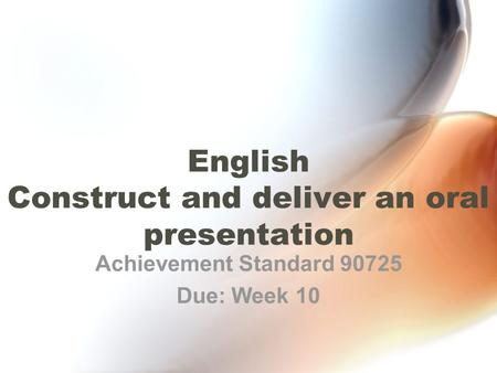 English Construct and deliver an oral presentation Achievement Standard 90725 Due: Week 10.
