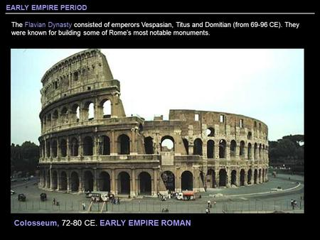 EARLY EMPIRE PERIOD The Flavian Dynasty consisted of emperors Vespasian, Titus and Domitian (from 69-96 CE). They were known for building some of Rome's.