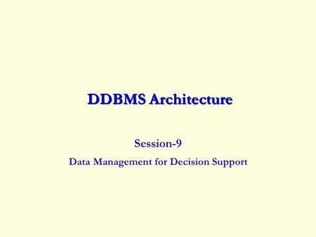 DDBMS Architecture DDBMS Architecture Session-9 Data Management for Decision Support.