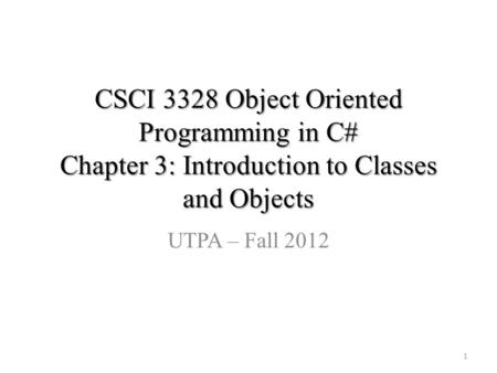 CSCI 3328 Object Oriented Programming in C# Chapter 3: Introduction to Classes and Objects UTPA – Fall 2012 1.