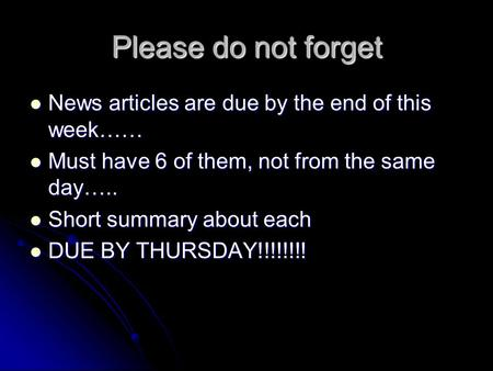 Please do not forget News articles are due by the end of this week…… News articles are due by the end of this week…… Must have 6 of them, not from the.