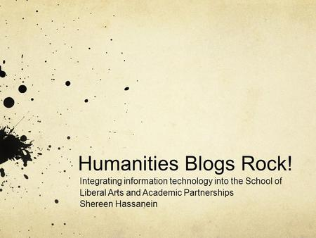 Humanities Blogs Rock! Integrating information technology into the School of Liberal Arts and Academic Partnerships Shereen Hassanein.