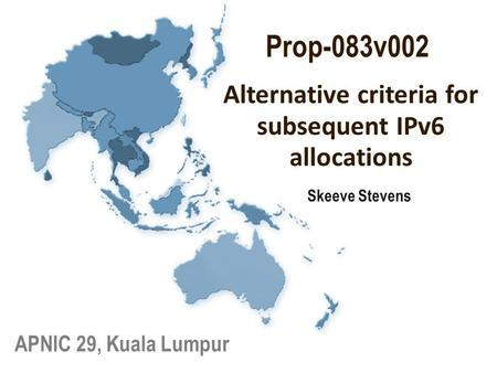 Skeeve Stevens APNIC 29, Kuala Lumpur Alternative criteria for subsequent IPv6 allocations Prop-083v002.