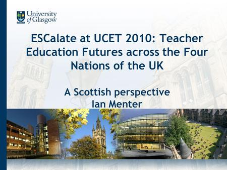 ESCalate at UCET 2010: Teacher Education Futures across the Four Nations of the UK A Scottish perspective Ian Menter.
