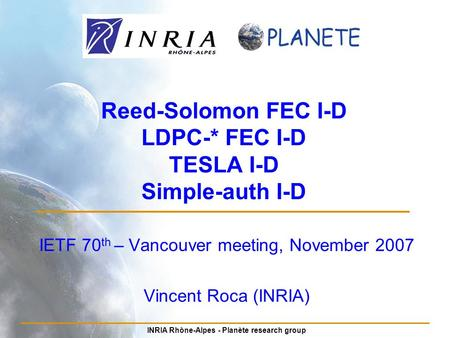 INRIA Rhône-Alpes - Planète research group Reed-Solomon FEC I-D LDPC-* FEC I-D TESLA I-D Simple-auth I-D IETF 70 th – Vancouver meeting, November 2007.