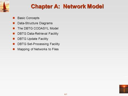 A.1 Chapter A: Network Model Basic Concepts Data-Structure Diagrams The DBTG CODASYL Model DBTG Data-Retrieval Facility DBTG Update Facility DBTG Set-Processing.