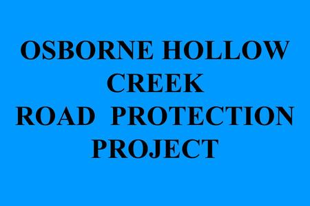 OSBORNE HOLLOW CREEK ROAD PROTECTION PROJECT. Gravel-Cobble Bed Stream – Rural, Pool-Riffle-Pool, Stream Slope 2-3% Goals: Halt bank erosion to protect.