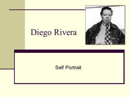 Diego Rivera Self Portrait. Rivera's Life Born in Guanajuato, Mexico. Painted large murals depicting images of Mexican day-to-day life Folk Traditions.