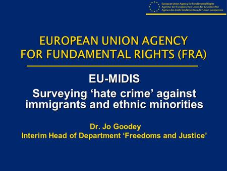 EUROPEAN UNION AGENCY FOR FUNDAMENTAL RIGHTS (FRA) EU-MIDIS Surveying 'hate crime' against immigrants and ethnic minorities Dr. Jo Goodey Interim Head.