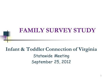 FAMILY SURVEY STUDY Infant & Toddler Connection of Virginia Statewide Meeting September 25, 2012 1.
