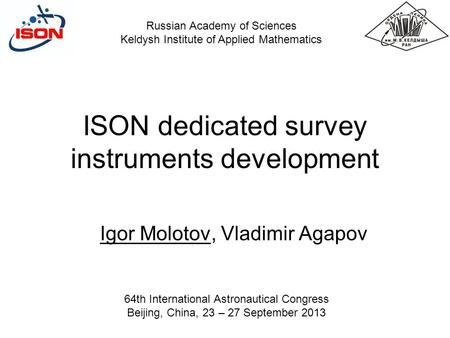 ISON dedicated survey instruments development Igor Molotov, Vladimir Agapov Russian Academy of Sciences Keldysh Institute of Applied Mathematics 64th International.