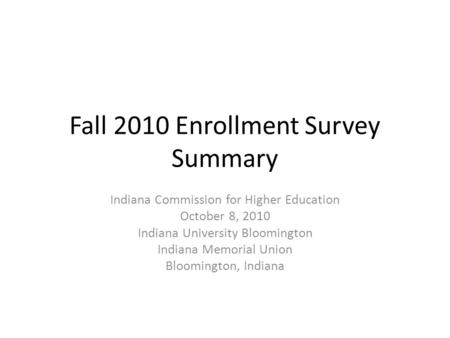 Fall 2010 Enrollment Survey Summary Indiana Commission for Higher Education October 8, 2010 Indiana University Bloomington Indiana Memorial Union Bloomington,