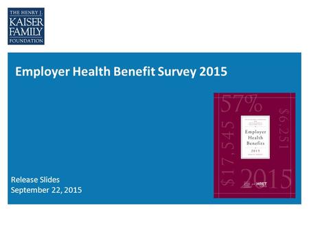 Employer Health Benefit Survey 2015 Release Slides September 22, 2015.