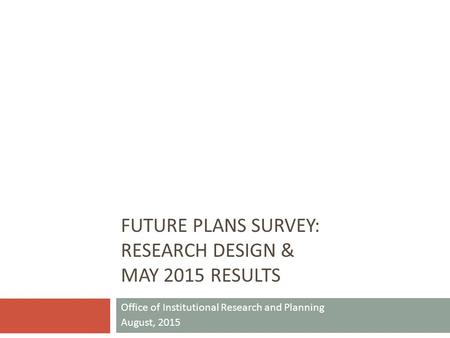 FUTURE PLANS SURVEY: RESEARCH DESIGN & MAY 2015 RESULTS Office of Institutional Research and Planning August, 2015.