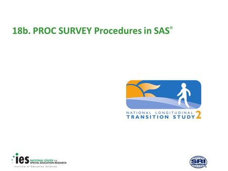 18b. PROC SURVEY Procedures in SAS ®. 1 Prerequisites Recommended modules to complete before viewing this module  1. Introduction to the NLTS2 Training.