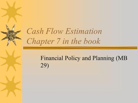 Cash Flow Estimation Chapter 7 in the book Financial Policy and Planning (MB 29)