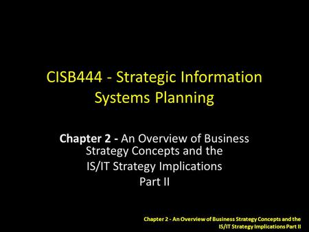 Chapter 2 - An Overview of Business Strategy Concepts and the IS/IT Strategy Implications Part II CISB444 - Strategic Information Systems Planning Chapter.