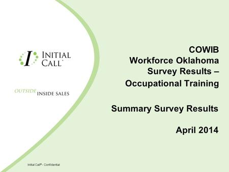 Initial Call ® - Confidential COWIB Workforce Oklahoma Survey Results – Occupational Training Summary Survey Results April 2014.