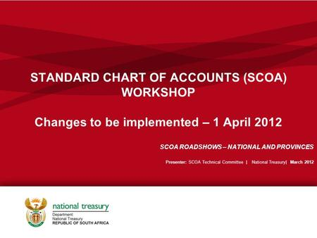 STANDARD CHART OF ACCOUNTS (SCOA) WORKSHOP Changes to be implemented – 1 April 2012 SCOA ROADSHOWS – NATIONAL AND PROVINCES Presenter: SCOA Technical Committee.
