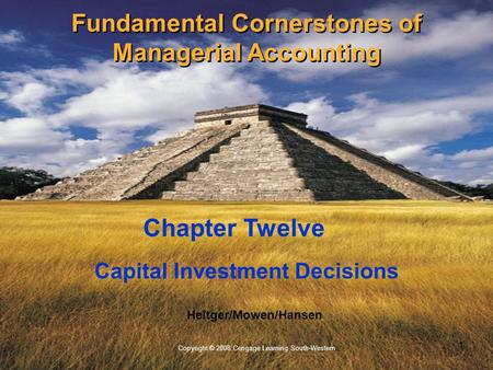 1 Copyright © 2008 Cengage Learning South-Western Heitger/Mowen/Hansen Capital Investment Decisions Chapter Twelve Fundamental Cornerstones of Managerial.