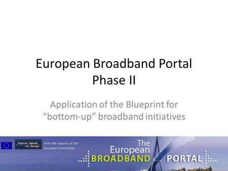 "European Broadband Portal Phase II Application of the Blueprint for ""bottom-up"" broadband initiatives."