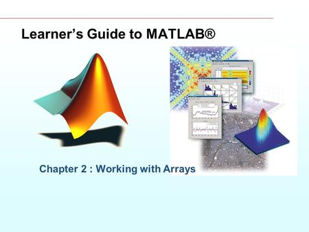 Learner's Guide to MATLAB® Chapter 2 : Working with Arrays.
