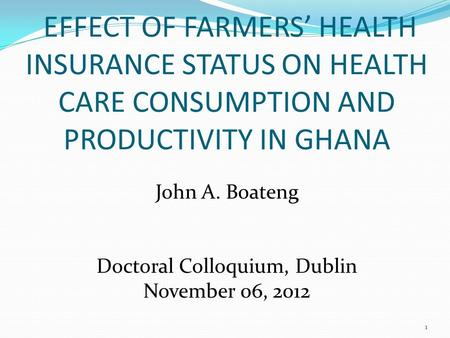 EFFECT OF FARMERS' HEALTH INSURANCE STATUS ON HEALTH CARE CONSUMPTION AND PRODUCTIVITY IN GHANA John A. Boateng Doctoral Colloquium, Dublin November 06,