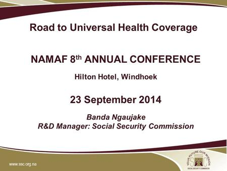 Www.ssc.org.na Road to Universal Health Coverage NAMAF 8 th ANNUAL CONFERENCE Hilton Hotel, Windhoek 23 September 2014 Banda Ngaujake R&D Manager: Social.