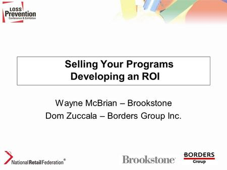 Selling Your Programs Developing an ROI Wayne McBrian – Brookstone Dom Zuccala – Borders Group Inc.