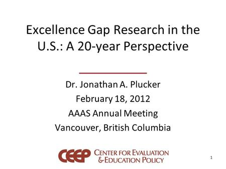 Excellence Gap Research in the U.S.: A 20-year Perspective Dr. Jonathan A. Plucker February 18, 2012 AAAS Annual Meeting Vancouver, British Columbia 1.